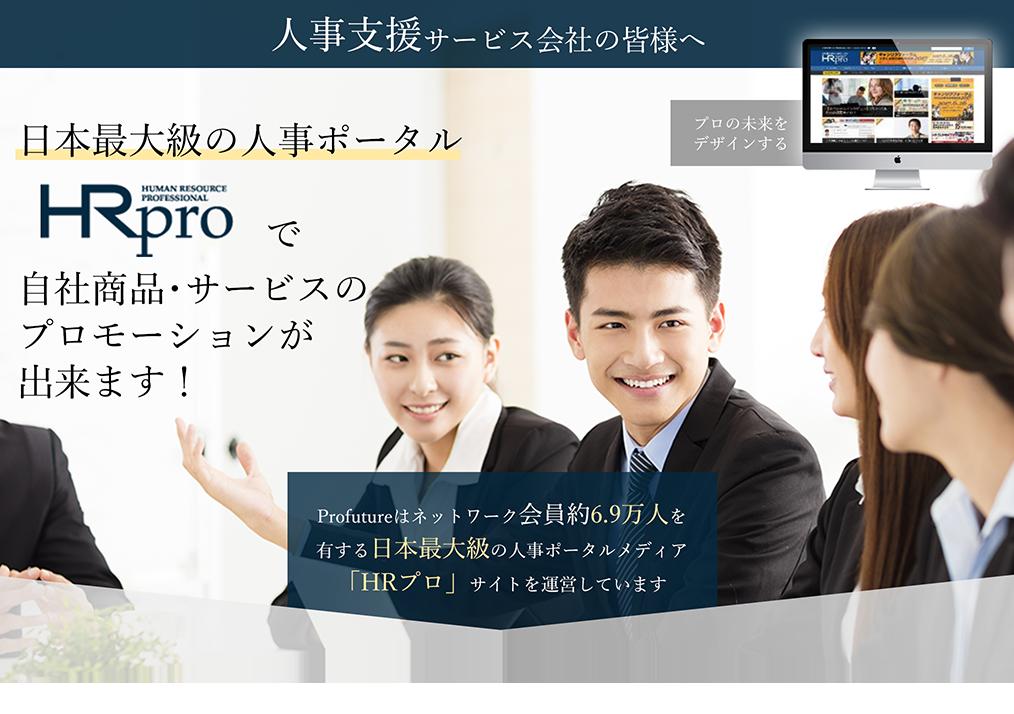 人事支援サービス会社の皆様へ 日本最大の人事ポータル HR Proで自社商品・サービスのプロモーションが出来ます! Profutureはネットワーク会員約6.9万人を有する日本最大級の人事ポータルメディア「HRプロ」サイトを運営しています